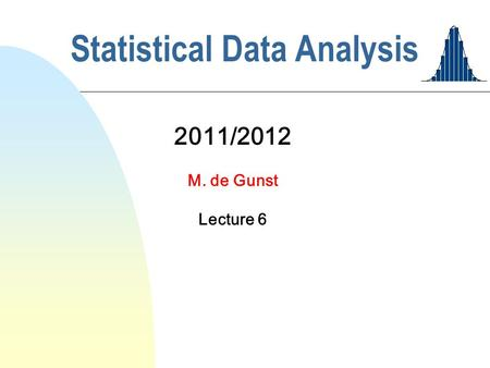 Statistical Data Analysis 2011/2012 M. de Gunst Lecture 6.