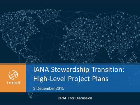 IANA Stewardship Transition: High-Level Project Plans 3 December 2015 DRAFT for Discussion.