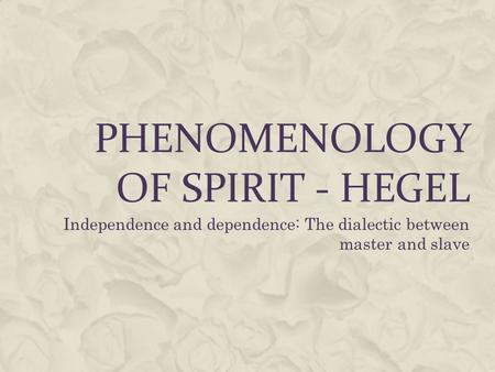 PHENOMENOLOGY OF SPIRIT - HEGEL Independence and dependence: The dialectic between master and slave.