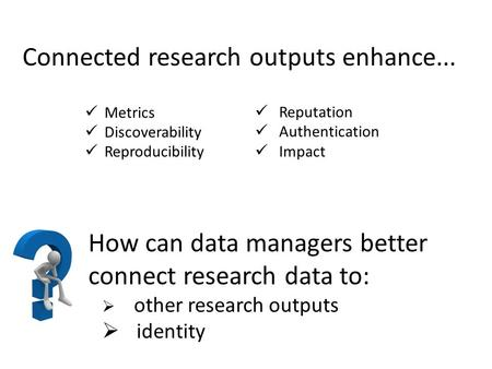 How can data managers better connect research data to:  other research outputs  identity Connected research outputs enhance... Metrics Discoverability.