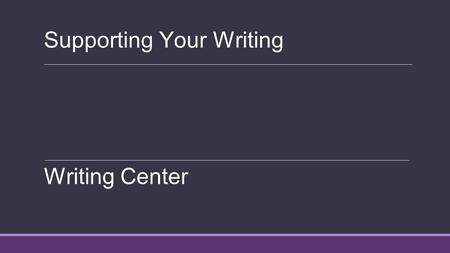 Supporting Your Writing Writing Center. What you need to support Opinions Theories Ideas Arguments Counter-arguments Address the counter-argument, and.