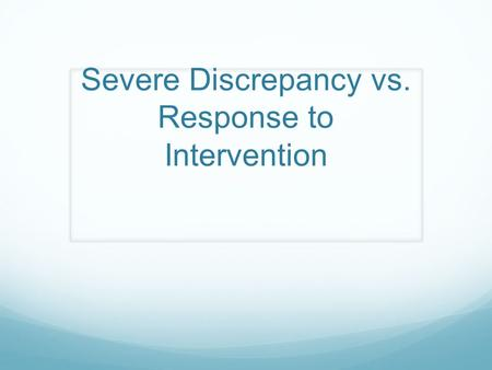 Severe Discrepancy vs. Response to Intervention. Severe Discrepancy Model of Eligibility Determination (1974 – present) This method is used for students.