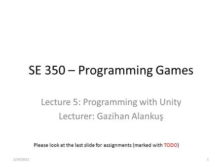 SE 350 – Programming Games Lecture 5: Programming with Unity Lecturer: Gazihan Alankuş Please look at the last slide for assignments (marked with TODO)