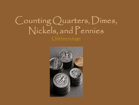 Counting Quarters, Dimes, Nickels, and Pennies Click here to begin Click here to begin.