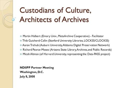 Custodians of Culture, Architects of Archives  Martin Halbert (Emory Univ., MetaArchive Cooperative) - Facilitator  Thib Guicherd ‐ Callin (Stanford.