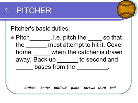 1.PITCHER Pitcher's basic duties: Pitch______, i.e. pitch the ____ so that the ______ must attempt to hit it. Cover home _____ when the catcher is drawn.