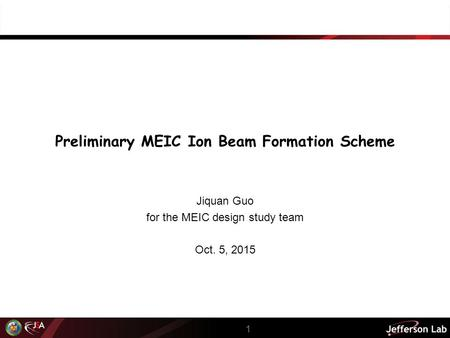 Preliminary MEIC Ion Beam Formation Scheme Jiquan Guo for the MEIC design study team Oct. 5, 2015 1.