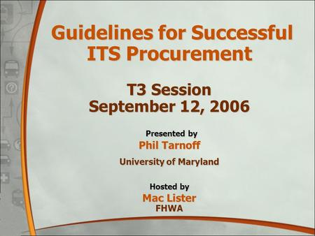Guidelines for Successful ITS Procurement T3 Session September 12, 2006 Presented by Phil Tarnoff University of Maryland Hosted by Mac Lister FHWA.