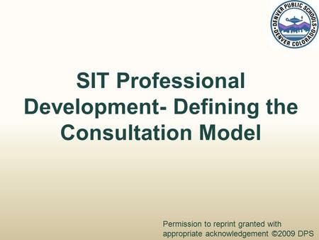 SIT Professional Development- Defining the Consultation Model Permission to reprint granted with appropriate acknowledgement ©2009 DPS.