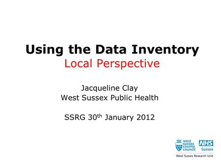 Using the Data Inventory Local Perspective Jacqueline Clay West Sussex Public Health SSRG 30 th January 2012.