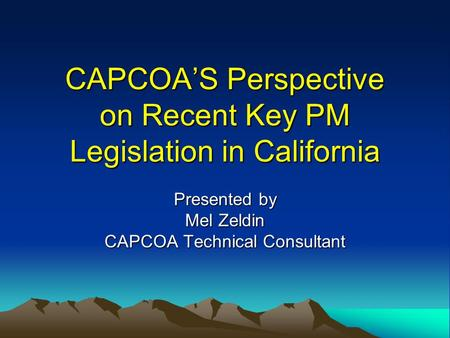 CAPCOA'S Perspective on Recent Key PM Legislation in California Presented by Mel Zeldin CAPCOA Technical Consultant.