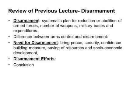 Review of Previous Lecture- Disarmament Disarmament: systematic plan for reduction or abolition of armed forces, number of weapons, military bases and.
