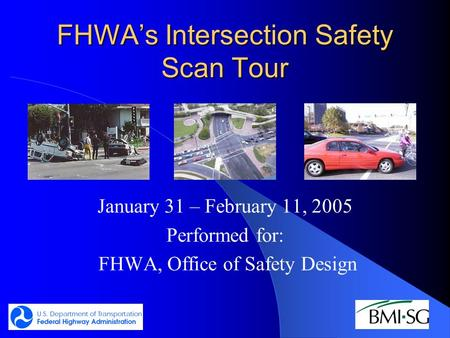 FHWA's Intersection Safety Scan Tour January 31 – February 11, 2005 Performed for: FHWA, Office of Safety Design.