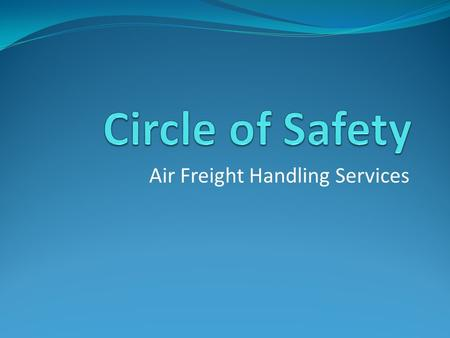 Air Freight Handling Services. Circle of Safety The Circle of Safety is a concept accepted worldwide to minimise damage to equipment caused by ground.