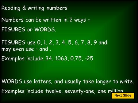 Reading & writing numbers Numbers can be written in 2 ways – FIGURES or WORDS. FIGURES use 0, 1, 2, 3, 4, 5, 6, 7, 8, 9 and may even use – and. Examples.