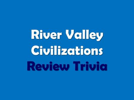 River Valley Civilizations Review Trivia. ROUND ONE ANCIENT EGYPT.