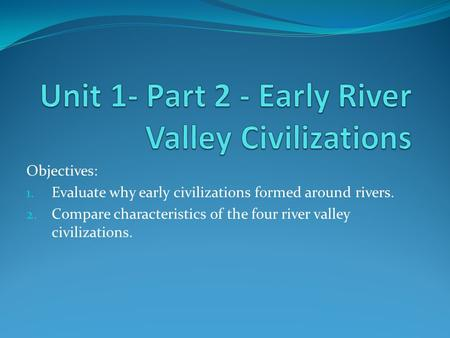 Objectives: 1. Evaluate why early civilizations formed around rivers. 2. Compare characteristics of the four river valley civilizations.