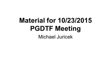 Material for 10/23/2015 PGDTF Meeting Michael Juricek.