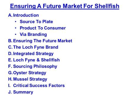 Ensuring A Future Market For Shellfish A.Introduction Source To Plate Product To Consumer Via Branding B.Ensuring The Future Market C.The Loch Fyne Brand.