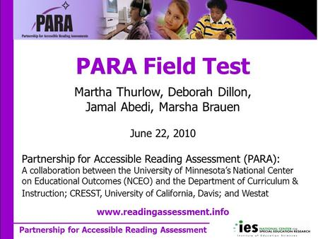 Partnership for Accessible Reading Assessment PARA Field Test Martha Thurlow, Deborah Dillon, Jamal Abedi, Marsha Brauen June 22, 2010 Partnership for.