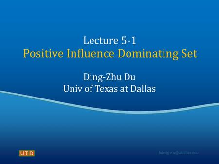 Lecture 5-1 Positive Influence Dominating Set Ding-Zhu Du Univ of Texas at Dallas.