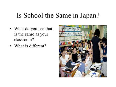 Is School the Same in Japan? What do you see that is the same as your classroom? What is different?