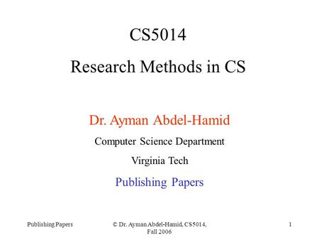 Publishing Papers© Dr. Ayman Abdel-Hamid, CS5014, Fall 2006 1 CS5014 Research Methods in CS Dr. Ayman Abdel-Hamid Computer Science Department Virginia.