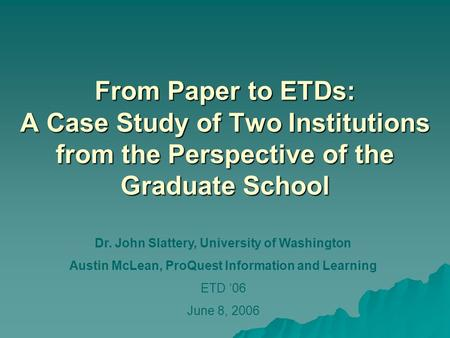 From Paper to ETDs: A Case Study of Two Institutions from the Perspective of the Graduate School Dr. John Slattery, University of Washington Austin McLean,