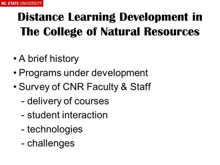 Distance Learning Development in The College of Natural Resources A brief history Programs under development Survey of CNR Faculty & Staff - delivery of.