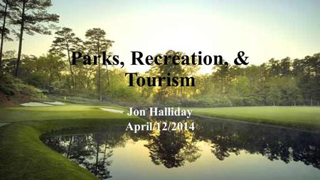 Parks, Recreation, & Tourism Jon Halliday April/12/2014.