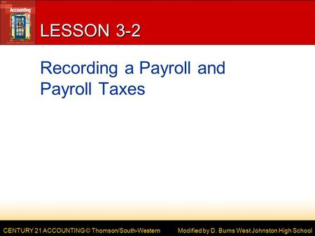 CENTURY 21 ACCOUNTING © Thomson/South-Western LESSON 3-2 Recording a Payroll and Payroll Taxes Modified by D. Burns West Johnston High School.