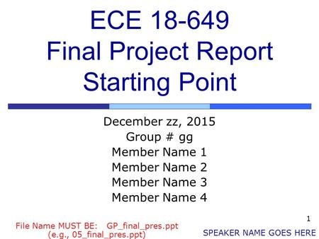 1 ECE 18-649 Final Project Report Starting Point December zz, 2015 Group # gg Member Name 1 Member Name 2 Member Name 3 Member Name 4 SPEAKER NAME GOES.