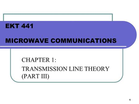 1 EKT 441 MICROWAVE COMMUNICATIONS CHAPTER 1: TRANSMISSION LINE THEORY (PART III)