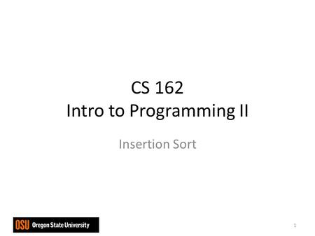 CS 162 Intro to Programming II Insertion Sort 1. Assume the initial sequence a[0] a[1] … a[k] is already sorted k = 0 when the algorithm starts Insert.