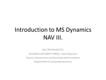 Introduction to MS Dynamics NAV III. Ing.J.Skorkovský,CSc. MASARYK UNIVERSITY BRNO, Czech Republic Faculty of economics and business administration Department.
