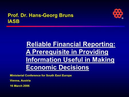 ® Prof. Dr. Hans-Georg Bruns IASB Reliable Financial Reporting: A Prerequisite in Providing Information Useful in Making Economic Decisions Ministerial.