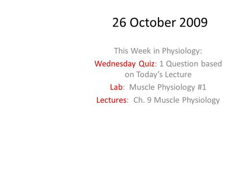 26 October 2009 This Week in Physiology: Wednesday Quiz: 1 Question based on Today's Lecture Lab: Muscle Physiology #1 Lectures: Ch. 9 Muscle Physiology.