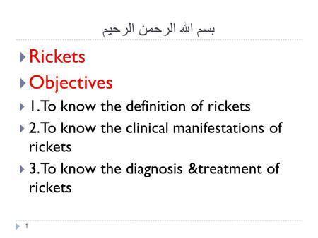 بسم الله الرحمن الرحيم 1  Rickets  Objectives  1.To know the definition of rickets  2.To know the clinical manifestations of rickets  3.To know the.