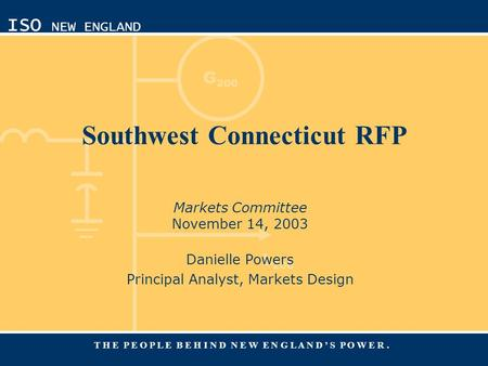 G 200 L 200 ISO NEW ENGLAND T H E P E O P L E B E H I N D N E W E N G L A N D ' S P O W E R. Southwest Connecticut RFP Markets Committee November 14, 2003.