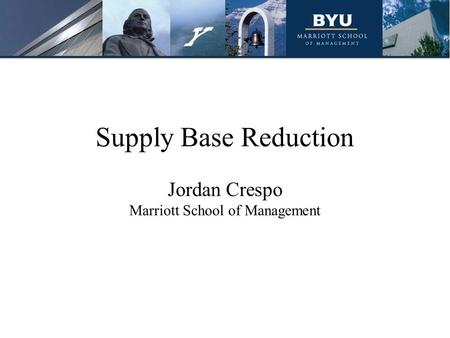 Supply Base Reduction Jordan Crespo Marriott School of Management.