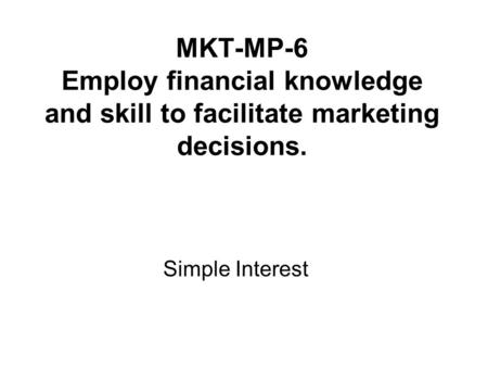 MKT-MP-6 Employ financial knowledge and skill to facilitate marketing decisions. Simple Interest.