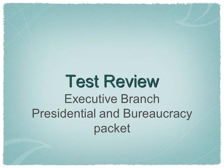 Test Review Executive Branch Presidential and Bureaucracy packet.