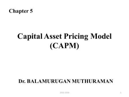 Capital Asset Pricing Model (CAPM) Dr. BALAMURUGAN MUTHURAMAN Chapter 5 12015-2016.