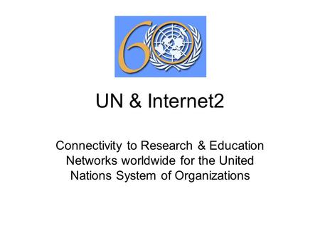 UN & Internet2 Connectivity to Research & Education Networks worldwide for the United Nations System of Organizations.