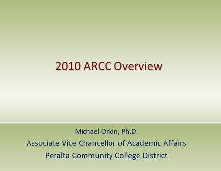 2010 ARCC Overview Michael Orkin, Ph.D. Associate Vice Chancellor of Academic Affairs Peralta Community College District.