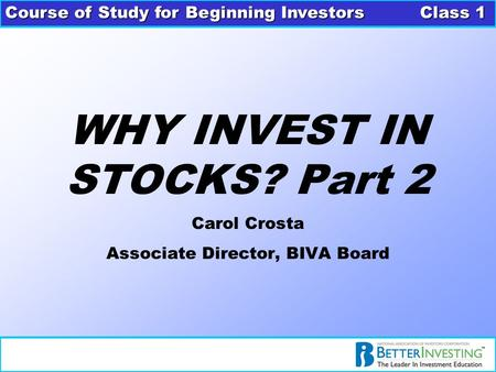 Course of Study for Beginning Investors Class 1 WHY INVEST IN STOCKS? Part 2 Carol Crosta Associate Director, BIVA Board.
