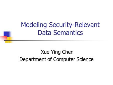 Modeling Security-Relevant Data Semantics Xue Ying Chen Department of Computer Science.