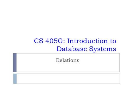 CS 405G: Introduction to Database Systems Relations.