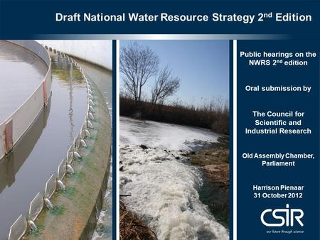 Draft National Water Resource Strategy 2 nd Edition Public hearings on the NWRS 2 nd edition Oral submission by The Council for Scientific and Industrial.