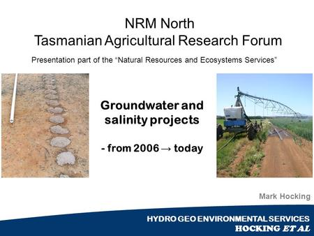 "HYDRO GEO ENVIRONMENTAL SERVICES HOCKING ET AL NRM North Tasmanian Agricultural Research Forum Mark Hocking Presentation part of the ""Natural Resources."